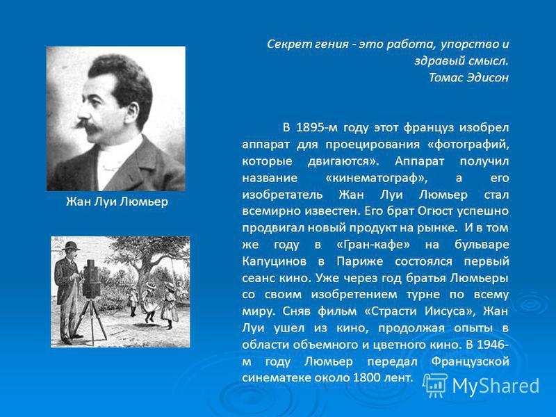 Секрет гения - это работа, упорство и здравый смысл. Томас Эдисон В 1895-м году этот француз изобрел аппарат для проецирования «фотографий, которые двигаются». Аппарат получил название «кинематограф», а его изобретатель Жан Луи Люмьер стал всемирно и