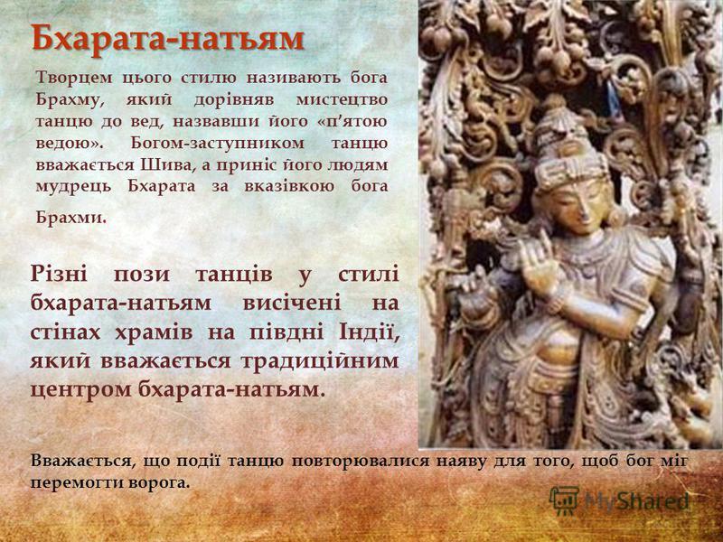 Бхарата-натьям Творцем цього стилю називають бога Брахму, який дорівняв мистецтво танцю до вед, назвавши його «п ' ятою ведою». Богом-заступником танцю вважається Шива, а приніс його людям мудрець Бхарата за вказівкою бога Брахми. Різні пози танців у