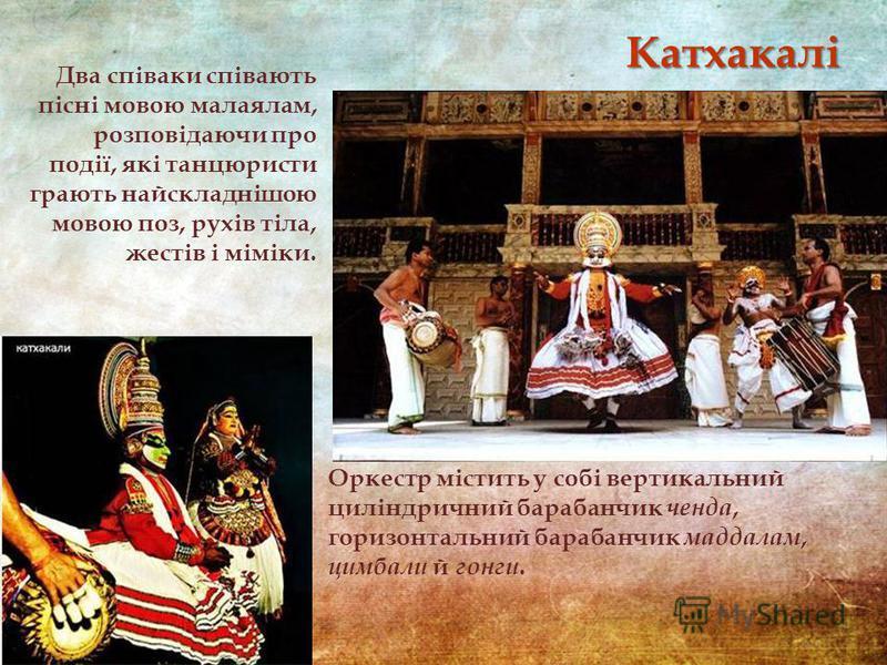 Оркестр містить у собі вертикальний циліндричний барабанчик ченда, горизонтальний барабанчик маддалам, цимбали й гонги. Два співаки співають пісні мовою малаялам, розповідаючи про події, які танцюристи грають найскладнішою мовою поз, рухів тіла, жест