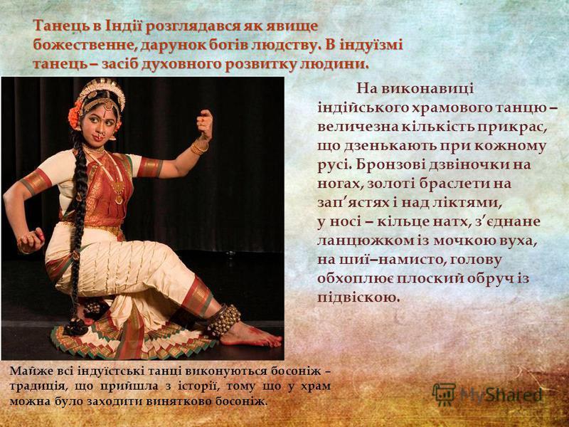 Майже всі індуїстські танці виконуються босоніж – традиція, що прийшла з історії, тому що у храм можна було заходити винятково босоніж. На виконавиці індійського храмового танцю ̶ величезна кількість прикрас, що дзенькають при кожному русі. Бронзові