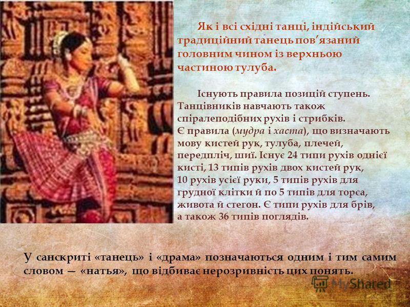 У санскриті «танець» і «драма» позначаються одним і тим самим словом «натья», що відбиває нерозривність цих понять. Як і всі східні танці, індійський традиційний танець повязаний головним чином із верхньою частиною тулуба. Існують правила позицій сту