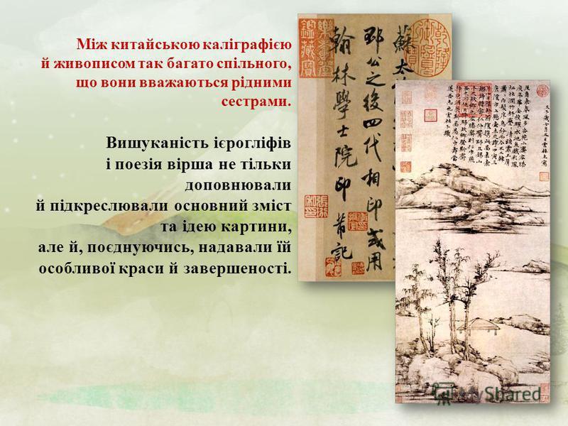 Вишуканість ієрогліфів і поезія вірша не тільки доповнювали й підкреслювали основний зміст та ідею картини, але й, поєднуючись, надавали їй особливої краси й завершеності. Між китайською каліграфією й живописом так багато спільного, що вони вважаютьс