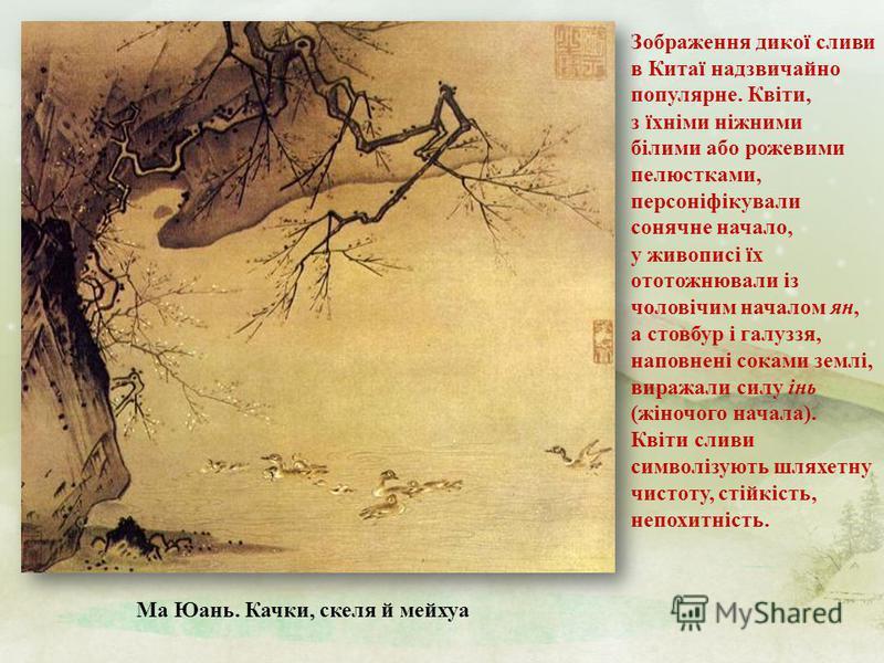 Ма Юань. Качки, скеля й мейхуа Зображення дикої сливи в Китаї надзвичайно популярне. Квіти, з їхніми ніжними білими або рожевими пелюстками, персоніфікували сонячне начало, у живописі їх ототожнювали із чоловічим началом ян, а стовбур і галуззя, напо