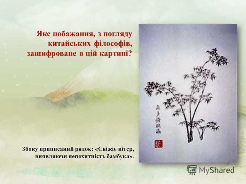 Яке побажання, з погляду китайських філософів, зашифроване в цій картині ? Збоку приписаний рядок : « Свіжіє вітер, виявляючи непохитність бамбука ».