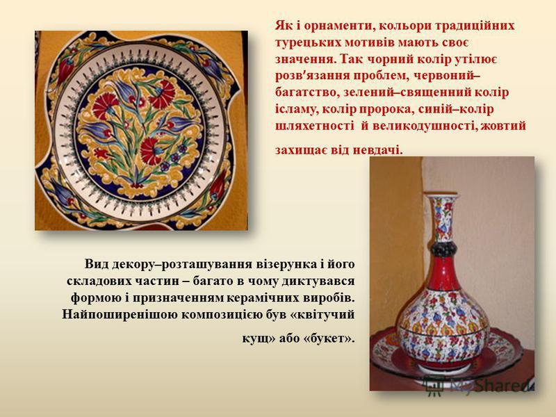 Як і орнаменти, кольори традиційних турецьких мотивів мають своє значення. Так чорний колір утілює розв язання проблем, червоний ̶ багатство, зелений ̶ священний колір ісламу, колір пророка, синій ̶ колір шляхетності й великодушності, жовтий захищає