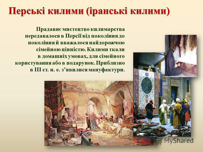 Перські килими ( іранські килими ) Прадавнє мистецтво килимарства передавалося в Персії від покоління до покоління й вважалося найдорожчою сімейною цінністю. Килими ткали в домашніх умовах, для сімейного користування або в подарунок. Приблизно в III