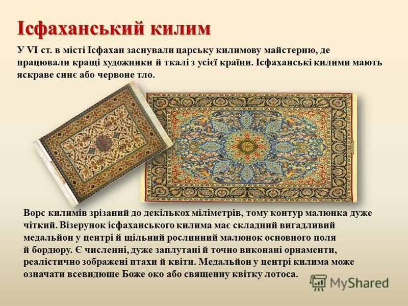 Ісфаханський килим Ворс килимів зрізаний до декількох міліметрів, тому контур малюнка дуже чіткий. Візерунок ісфаханського килима має складний вигадливий медальйон у центрі й щільний рослинний малюнок основного поля й бордюру. Є численні, дуже заплут