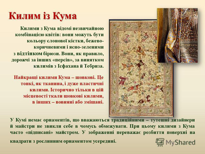 Килим із Кума Килими з Кума відомі незвичайною комбінацією квітів : вони можуть бути кольору слонової кістки, бежево - коричневими і ясно - зеленими з відтінком бірюзи. Вони, як правило, дорожчі за інших « персів », за винятком килимів з Ісфахана й Т