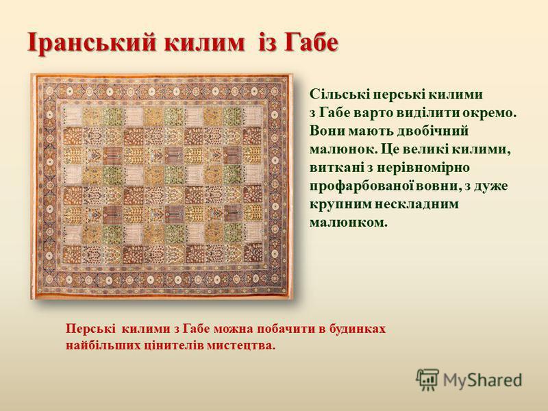 Іранський килим із Габе Сільські перські килими з Габе варто виділити окремо. Вони мають двобічний малюнок. Це великі килими, виткані з нерівномірно профарбованої вовни, з дуже крупним нескладним малюнком. Перські килими з Габе можна побачити в будин