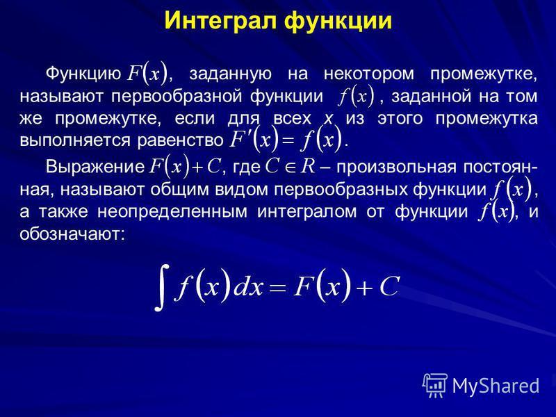 Интеграл функции Функцию, заданную на некотором промежутке, называют первообразной функции, заданной на том же промежутке, если для всех x из этого промежутка выполняется равенство. Выражение, где – произвольная постоянная, называют общим видом перво
