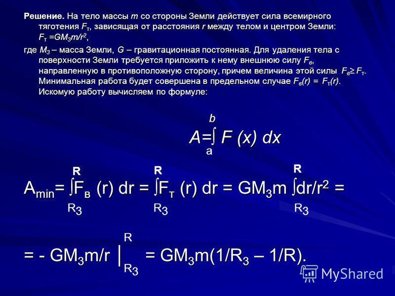 Решение. На тело массы m со стороны Земли действует сила всемирного тяготения F т, зависящая от расстояния r между телом и центром Земли: F т =GM 3 m/r 2, где M 3 – масса Земли, G – гравитационная постоянная. Для удаления тела с поверхности Земли тре