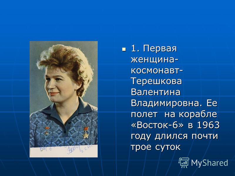 1. Первая женщина- космонавт- Терешкова Валентина Владимировна. Ее полет на корабле «Восток-6» в 1963 году длился почти трое суток 1. Первая женщина- космонавт- Терешкова Валентина Владимировна. Ее полет на корабле «Восток-6» в 1963 году длился почти
