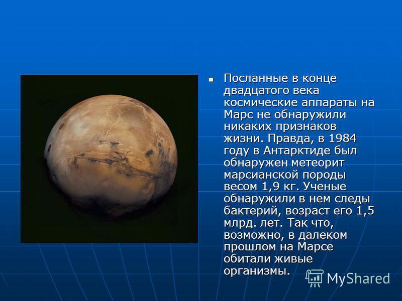 Посланные в конце двадцатого века космические аппараты на Марс не обнаружили никаких признаков жизни. Правда, в 1984 году в Антарктиде был обнаружен метеорит марсианской породы весом 1,9 кг. Ученые обнаружили в нем следы бактерий, возраст его 1,5 млр