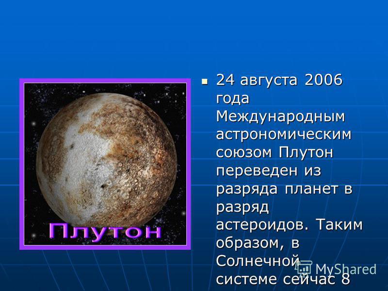 24 августа 2006 года Международным астрономическим союзом Плутон переведен из разряда планет в разряд астероидов. Таким образом, в Солнечной системе сейчас 8 планет. 24 августа 2006 года Международным астрономическим союзом Плутон переведен из разряд
