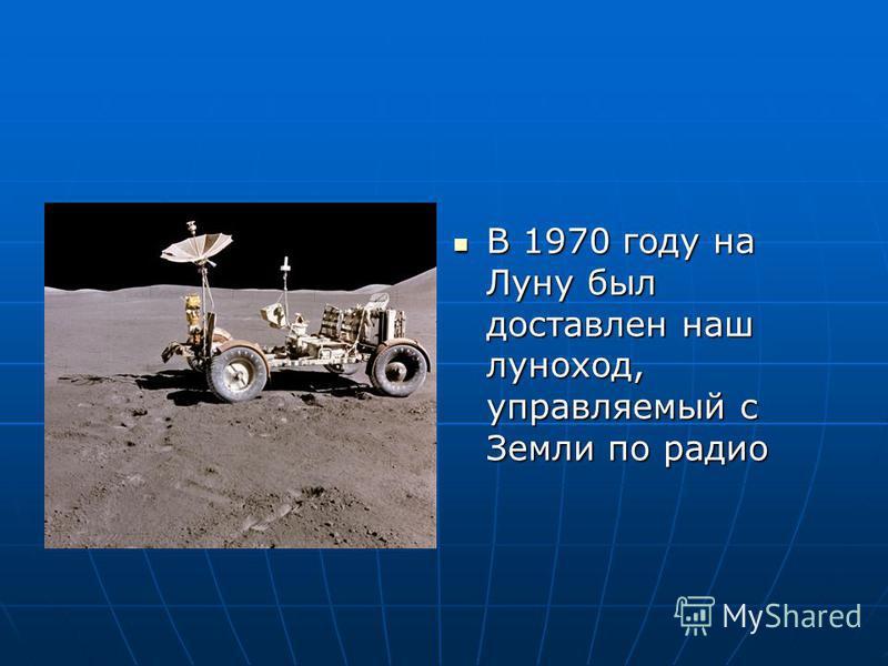 В 1970 году на Луну был доставлен наш луноход, управляемый с Земли по радио В 1970 году на Луну был доставлен наш луноход, управляемый с Земли по радио