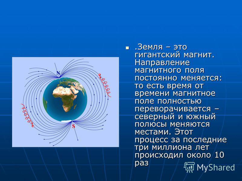 .Земля – это гигантский магнит. Направление магнитного поля постоянно меняется: то есть время от времени магнитное поле полностью переворачивается – северный и южный полюсы меняются местами. Этот процесс за последние три миллиона лет происходил около