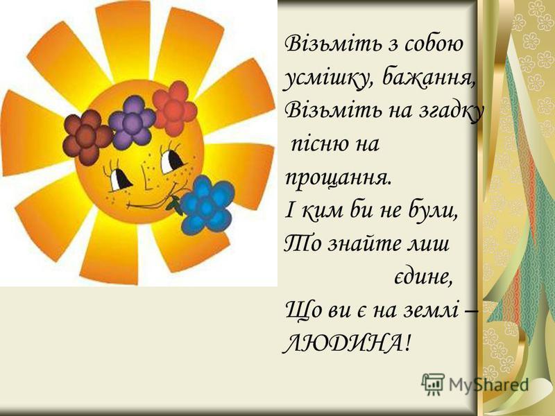 Візьміть з собою усмішку, бажання, Візьміть на згадку пісню на прощання. І ким би не були, То знайте лиш єдине, Що ви є на землі – ЛЮДИНА!