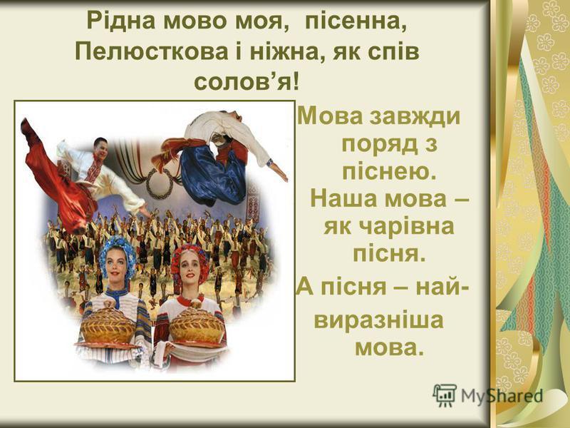 Рідна мово моя, пісенна, Пелюсткова і ніжна, як спів соловя! Мова завжди поряд з піснею. Наша мова – як чарівна пісня. А пісня – най- виразніша мова.