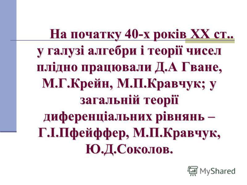 На початку 40-х років XX ст.. у галузі алгебри і теорії чисел плідно працювали Д.А Гване, М.Г.Крейн, М.П.Кравчук; у загальній теорії диференціальних рівнянь – Г.І.Пфейффер, М.П.Кравчук, Ю.Д.Соколов.