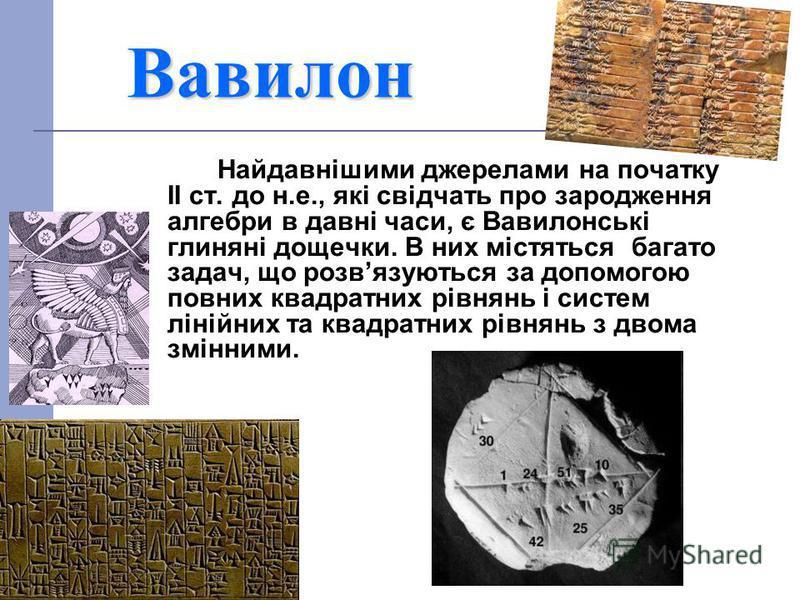 Вавилон Найдавнішими джерелами на початку ІІ ст. до н.е., які свідчать про зародження алгебри в давні часи, є Вавилонські глиняні дощечки. В них містяться багато задач, що розвязуються за допомогою повних квадратних рівнянь і систем лінійних та квадр