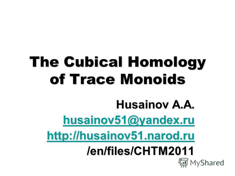 The Cubical Homology of Trace Monoids Husainov A.A. husainov51@yandex.ru husainov51@yandex.ru http://husainov51.narod.ru /en/files/CHTM2011