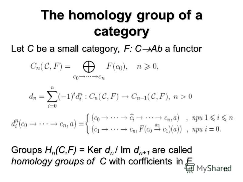 10 The homology group of a category Let С be a small category, F: С Ab a functor Groups H n (C,F) = Ker d n / Im d n+1 are called homology groups of C with corfficients in F