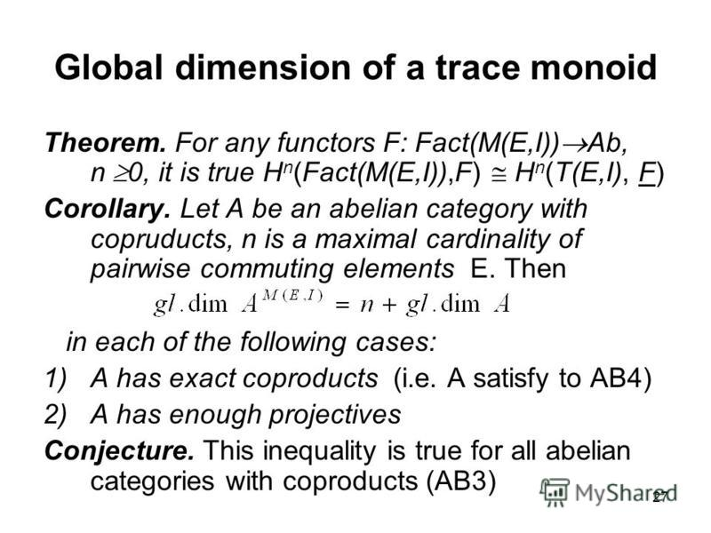 27 Global dimension of a trace monoid Theorem. For any functors F: Fact(M(E,I)) Ab, n 0, it is true H n (Fact(M(E,I)),F) H n (T(E,I), F) Corollary. Let A be an abelian category with copruducts, n is a maximal cardinality of pairwise commuting element
