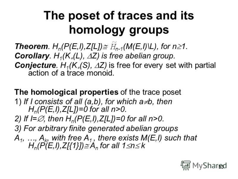 33 The poset of traces and its homology groups Theorem. H n (P(E,I),Z[L]) n-1 (M(E,I)\L), for n 1. Corollary. H 1 (K (L), Z) is free abelian group. Conjecture. H 1 (K (S), Z) is free for every set with partial action of a trace monoid. The homologica