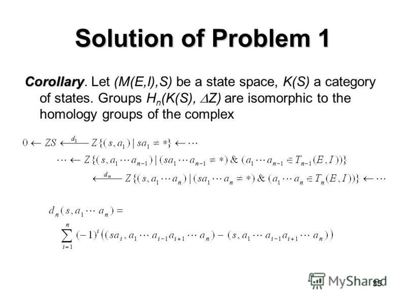35 Solution of Problem 1 Corollary Corollary. Let (M(E,I),S) be a state space, K(S) a category of states. Groups H n (K(S), Z) are isomorphic to the homology groups of the complex