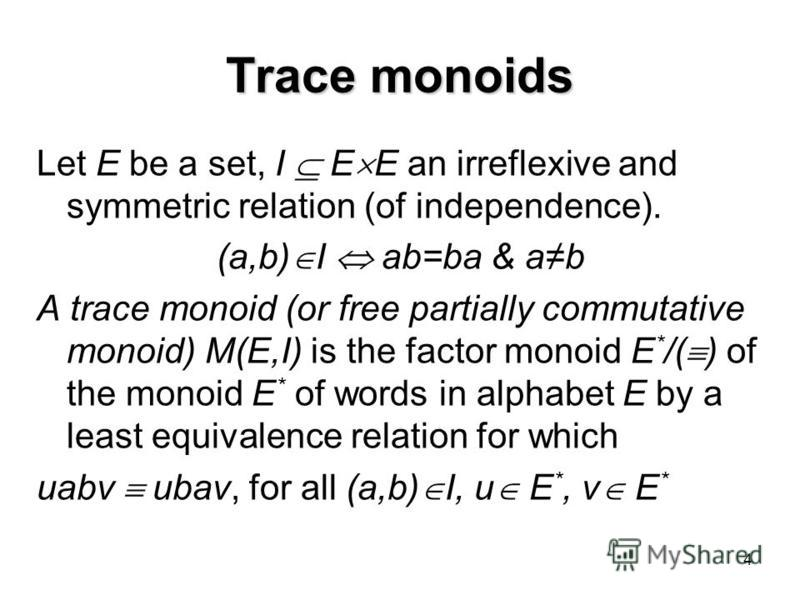 4 Trace monoids Let E be a set, I E E an irreflexive and symmetric relation (of independence). (a,b) I ab=ba & ab A trace monoid (or free partially commutative monoid) M(E,I) is the factor monoid E * /( ) of the monoid E * of words in alphabet E by a