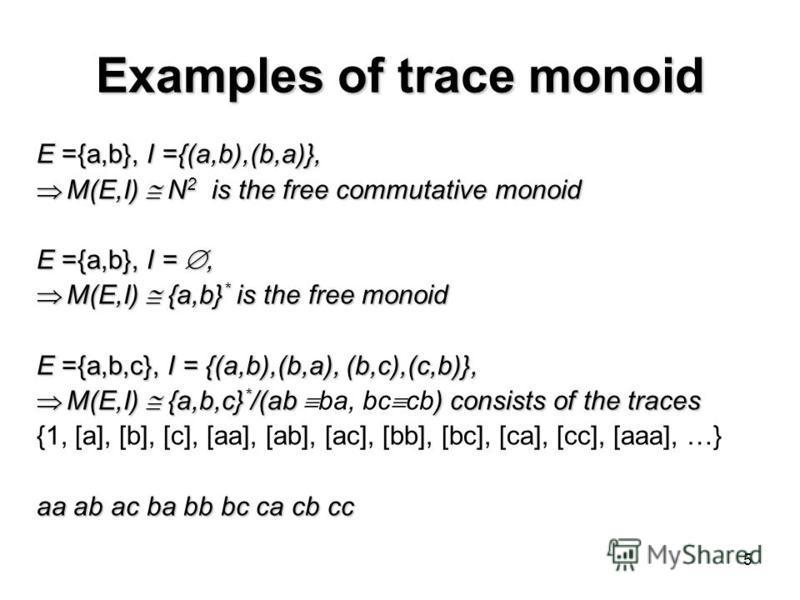 5 Examples of trace monoid E ={a,b}, I ={(a,b),(b,a)}, M(E,I) N 2 is the free commutative monoid M(E,I) N 2 is the free commutative monoid E ={a,b}, I =, M(E,I) {a,b} * is the free monoid M(E,I) {a,b} * is the free monoid E ={a,b,c}, I = {(a,b),(b,a)