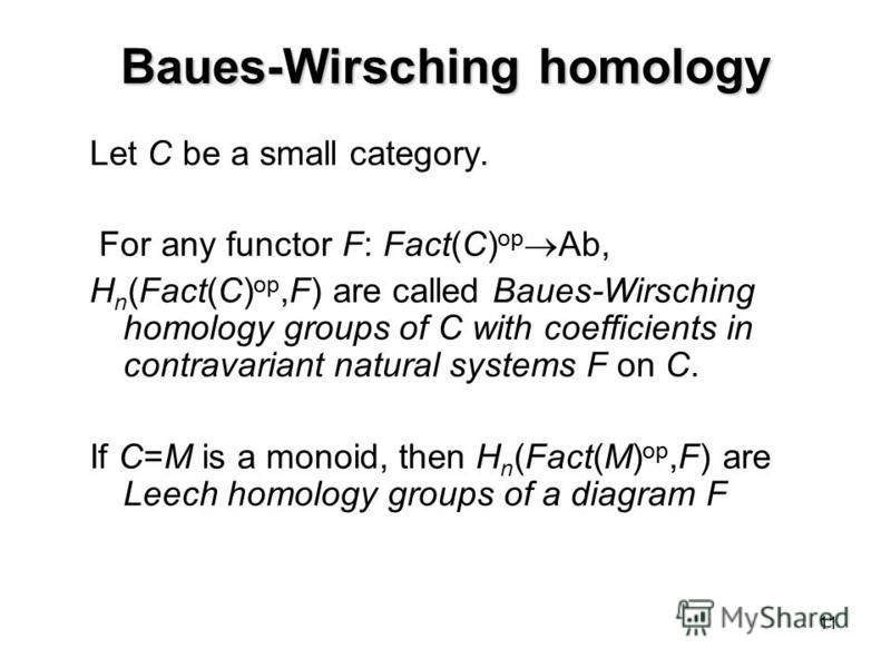 11 Baues-Wirsching homology Let C be a small category. For any functor F: Fact(C) op Ab, H n (Fact(C) op,F) are called Baues-Wirsching homology groups of C with coefficients in contravariant natural systems F on C. If C=M is a monoid, then H n (Fact(