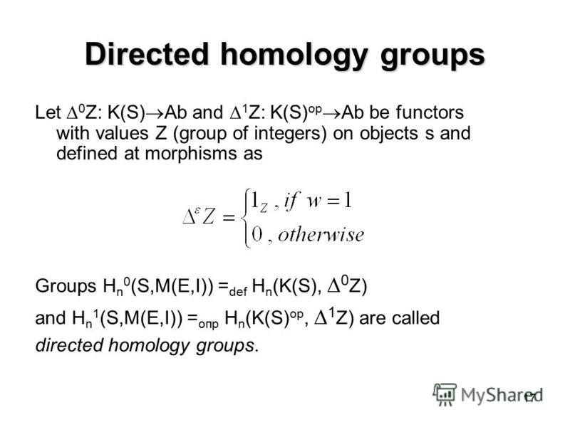 17 Directed homology groups Let 0 Z: K(S) Ab and 1 Z: K(S) op Ab be functors with values Z (group of integers) on objects s and defined at morphisms as Groups H n 0 (S,M(E,I)) = def H n (K(S), 0 Z) and H n 1 (S,M(E,I)) = опр H n (K(S) op, 1 Z) are ca