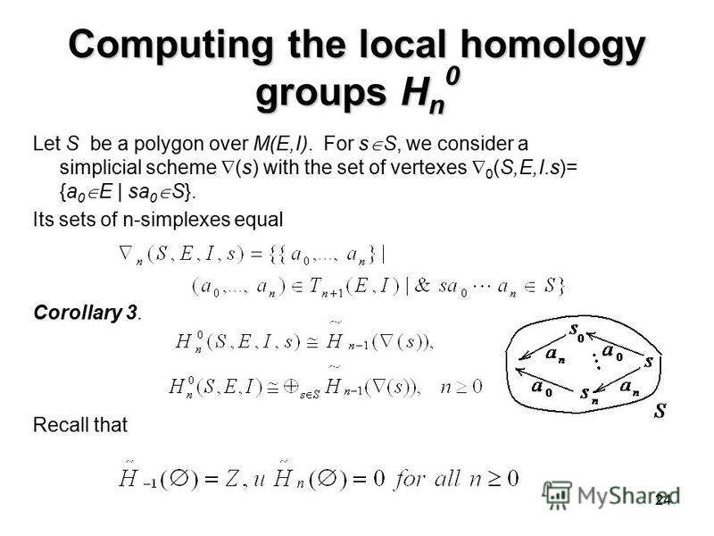 24 Computing the local homology groups H n 0 Corollary 3. Let S be a polygon over M(E,I). For s S, we consider a simplicial scheme (s) with the set of vertexes 0 (S,E,I.s)= {a 0 E | sa 0 S}. Its sets of n-simplexes equal Recall that