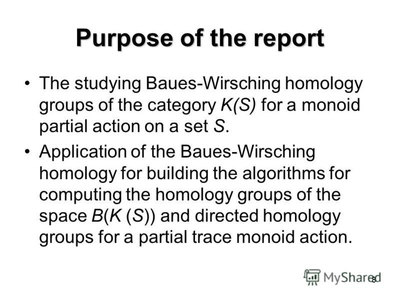 8 Purpose of the report The studying Baues-Wirsching homology groups of the category K(S) for a monoid partial action on a set S. Application of the Baues-Wirsching homology for building the algorithms for computing the homology groups of the space B