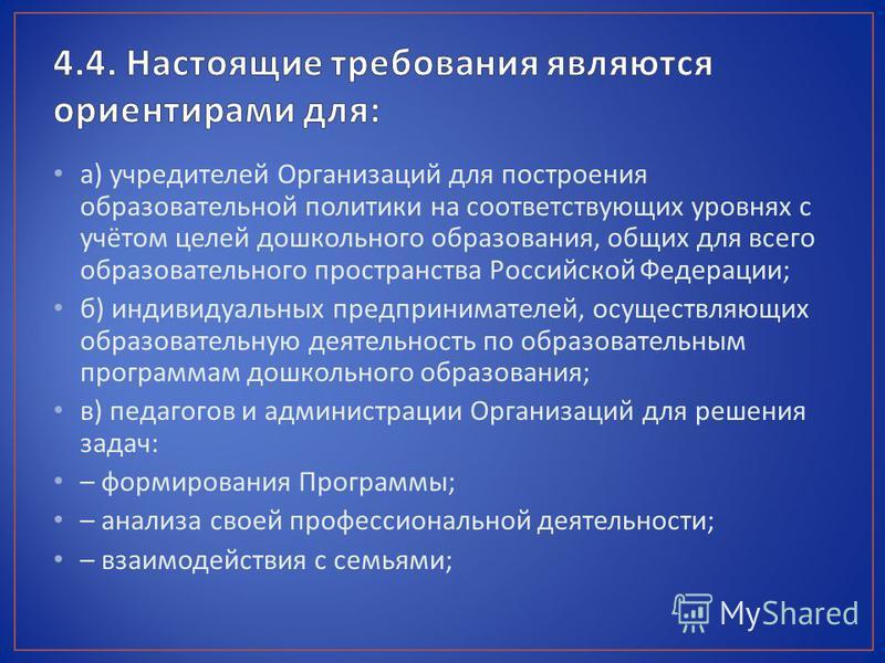 а ) учредителей Организаций для построения образовательной политики на соответствующих уровнях с учётом целей дошкольного образования, общих для всего образовательного пространства Российской Федерации ; б ) индивидуальных предпринимателей, осуществл