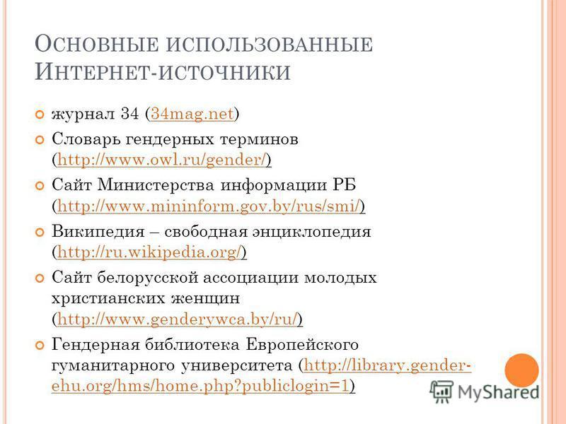 О СНОВНЫЕ ИСПОЛЬЗОВАННЫЕ И НТЕРНЕТ - ИСТОЧНИКИ журнал 34 (34mag.net)34mag.net Словарь гендерных терминов (http://www.owl.ru/gender/)http://www.owl.ru/gender/ Сайт Министерства информации РБ (http://www.mininform.gov.by/rus/smi/)http://www.mininform.g