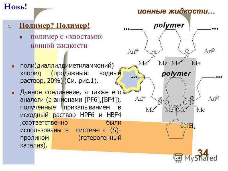 34 ионные жидкости… Новь! 1. Полимер? Полимер! полимер с «хвостами» ионной жидкости поли(диаллилдиметиламмоний) хлорид (продажный: водный раствор, 20%) (См. рис.1). Данное соединение, а также его аналоги (с анионами [PF6],[BF4]), полученные прикапыва