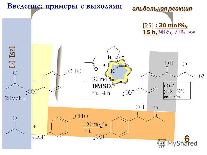 6 Введение: примеры с выходами альдольная реакция [ 25 ], [ 4 ] [25]: 30 mol%, 15 h, [25] : 30 mol%, 15 h, 98%, 73% ee