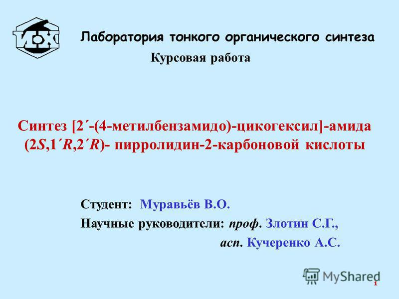 Студент: Муравьёв В.О. Научные руководители: проф. Злотин С.Г., ацп. Кучеренко А.С. Лаборатория тонкого органического синтеза 1 Синтез [2΄-(4-метилбензамидо)-цикогексил]-амида (2S,1΄R,2΄R)- пирролидин-2-карбоновой кислоты Курсовая работа