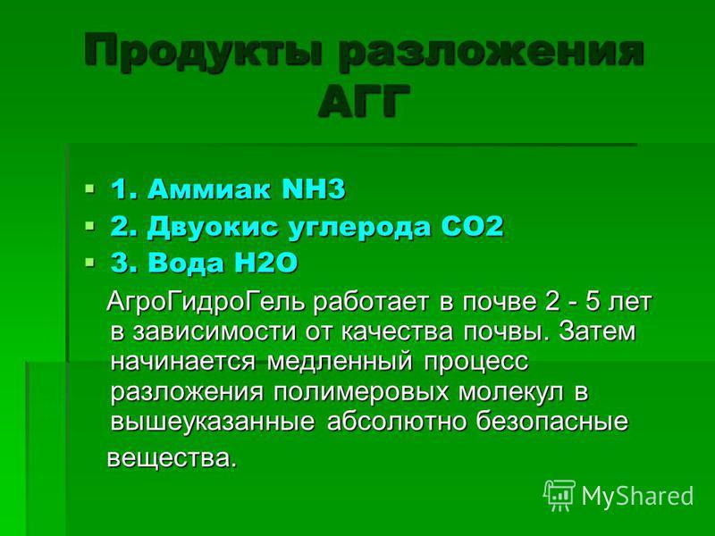 Продукты разложения АГГ 1. Аммиак NH3 1. Аммиак NH3 2. Двуокис углерода CO2 2. Двуокис углерода CO2 3. Вода H2O 3. Вода H2O Агро ГидроГель работает в почве 2 - 5 лет в зависимости от качества почвы. Затем начинается медленный процесс разложения полим
