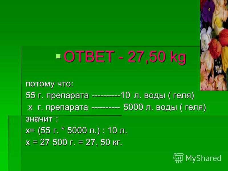 ОТВЕТ - 27,50 kg ОТВЕТ - 27,50 kg потому что: потому что: 55 г. препарата ----------10 л. воды ( геля) 55 г. препарата ----------10 л. воды ( геля) x г. препарата ---------- 5000 л. воды ( геля) x г. препарата ---------- 5000 л. воды ( геля) значит :