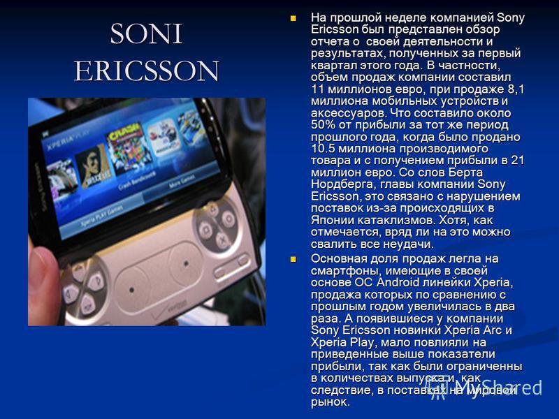 SONI ERICSSON На прошлой неделе компанией Sony Ericsson был представлен обзор отчета о своей деятельности и результатах, полученных за первый квартал этого года. В частности, объем продаж компании составил 11 миллионов евро, при продаже 8,1 миллиона