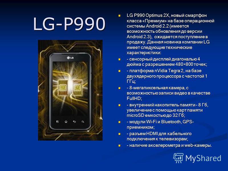 LG-P990 LG P990 Optimus 2X, новый смартфон класса «Премиум» на базе операционной системы Android 2.2 (имеется возможность обновления до версии Android 2.3), ожидается поступление в продажу. Данная новинка компании LG имеет следующие технические харак