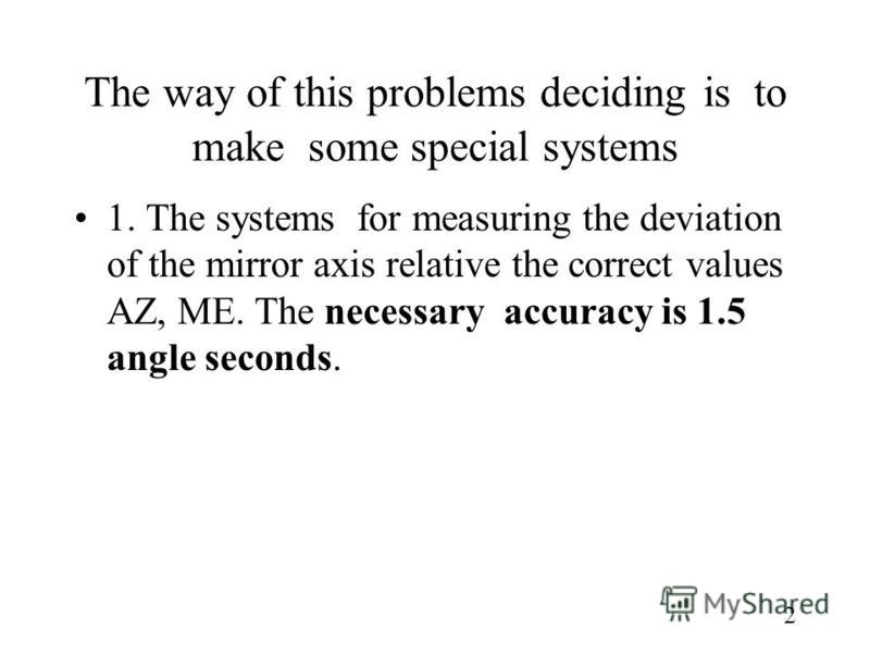 2 The way of this problems deciding is to make some special systems 1. The systems for measuring the deviation of the mirror axis relative the correct values AZ, ME. The necessary accuracy is 1.5 angle seconds.