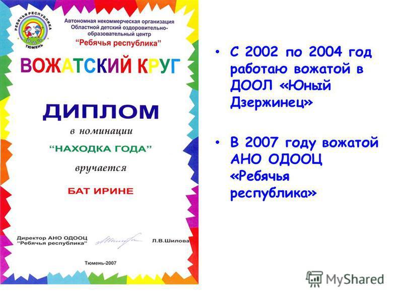 С 2002 по 2004 год работаю вожатой в ДООЛ «Юный Дзержинец» В 2007 году вожатой АНО ОДООЦ «Ребячья республика»