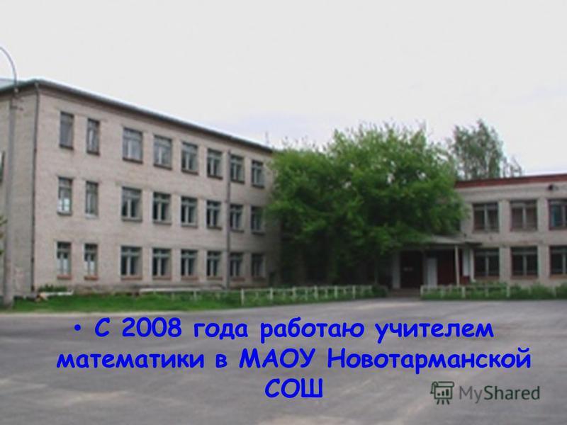 С 2008 года работаю учителем математики в МАОУ Новотарманской СОШ