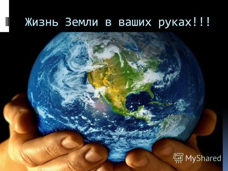 Жизнь Земли в ваших руках!!!