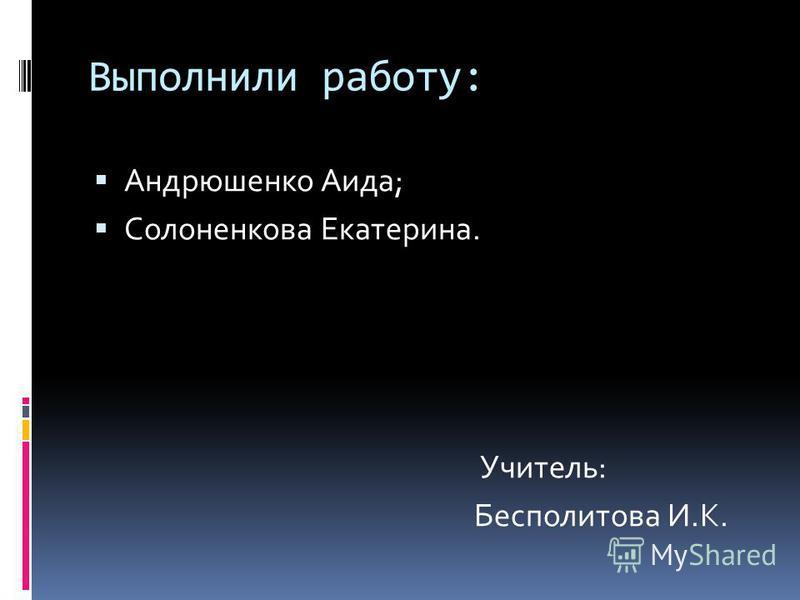 Выполнили работу: Андрюшенко Аида; Солоненкова Екатерина. Учитель: Бесполитова И.К.
