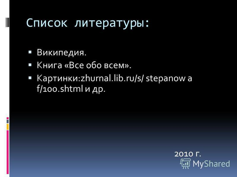 Список литературы: Википедия. Книга «Все обо всем». Картинки:zhurnal.lib.ru/s/ stepanow a f/100. shtml и др. 2010 г.
